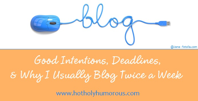 Good Intentions, Deadlines & Why I Usually Blog Twice a Week