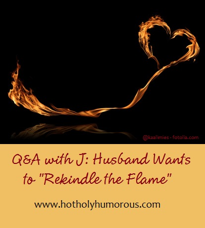 """Q&A with J: Husband Wants to """"Rekindle the Flame"""""""