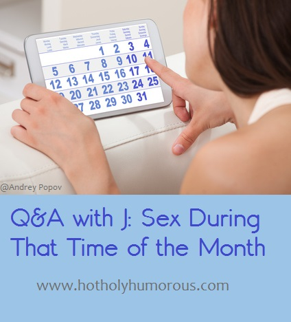 Q&A with J: Sex During That Time of the Month