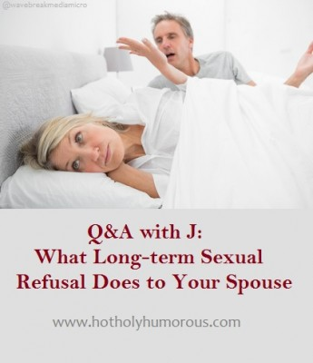 Q&A with J: What Long-term Sexual Refusal Does to Your Spouse