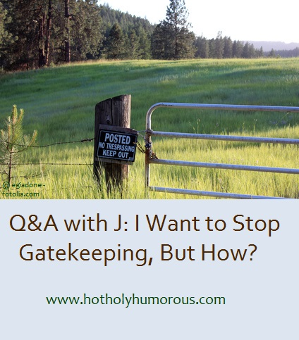Q&A with J: I Want to Stop Gatekeeping, But How?