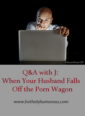 Q&A with J: When Your Husband Falls Off the Porn Wagon
