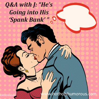 "Q&A with J: ""He's Going into His 'Spank Bank' """