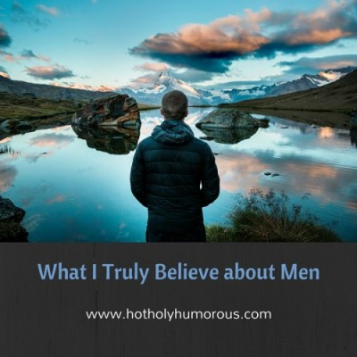 What I Truly Believe about Men
