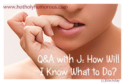 Q&A with J: How Will I Know What to Do?