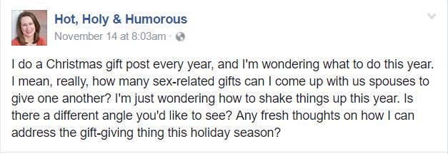I do a Christmas gift post every year, and I'm wondering what to do this year. I mean, really, how many sex-related gifts can I come up with us spouses to give one another? I'm just wondering how to shake things up this year. Is there a different angle you'd like to see? Any fresh thoughts on how I can address the gift-giving thing this holiday season?