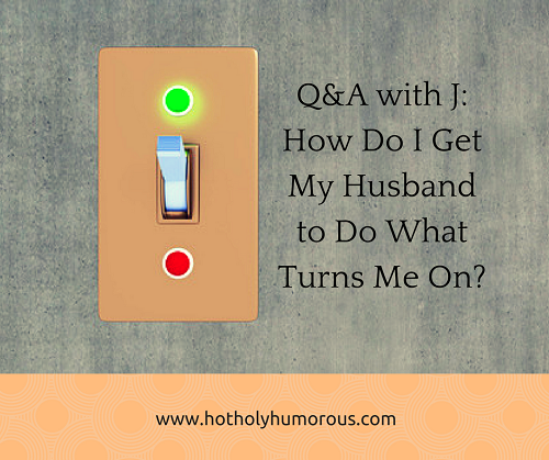 Q&A with J How Do I Get My Husband to Do What Turns Me On + light switch