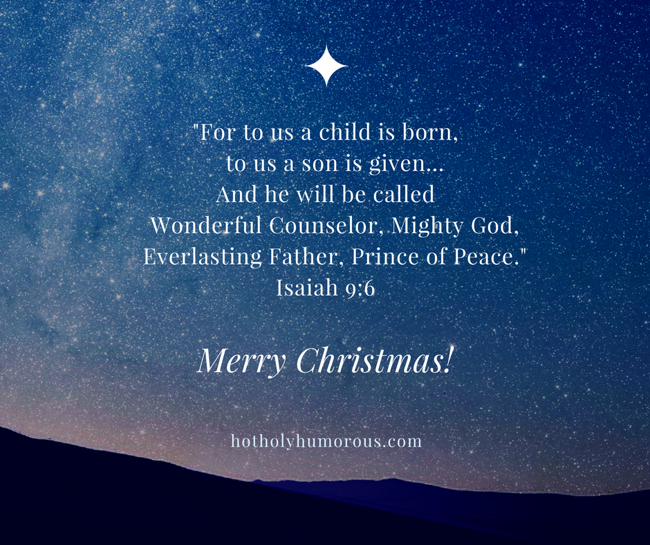For to us a child is born, to us a son is given... And he will be called Wonderful Counselor, Mighty God, Everlasting Father, Prince of Peace. Isaiah 9:6